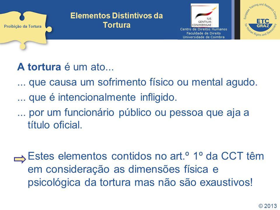 © 2013 Elementos Distintivos da Tortura A tortura é um ato...... que causa um sofrimento físico ou mental agudo.... que é intencionalmente infligido..