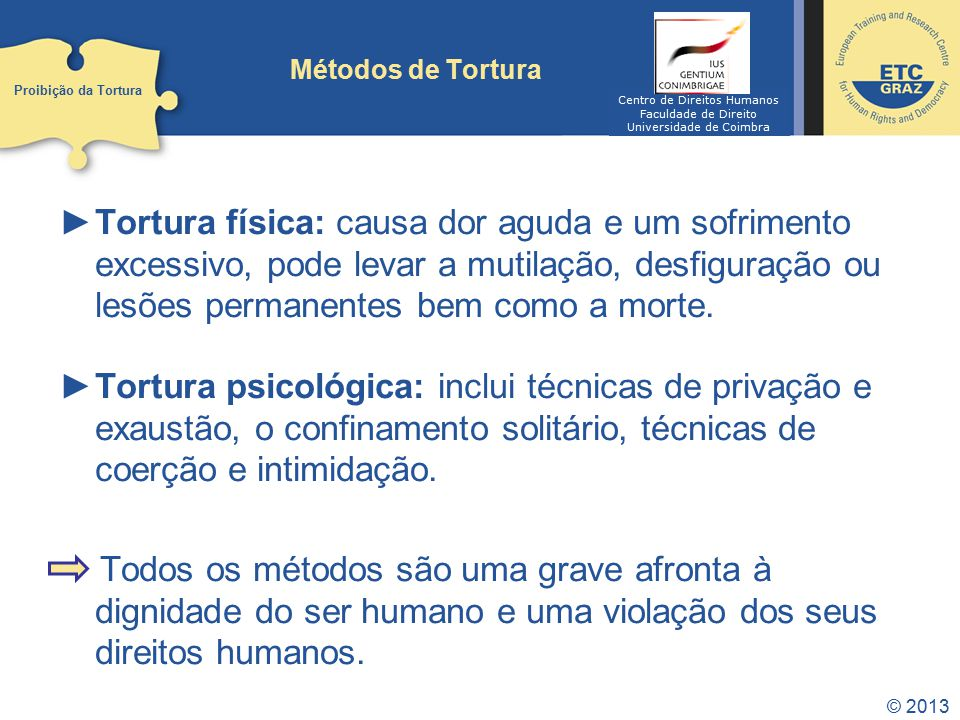 © 2013 Métodos de Tortura Tortura física: causa dor aguda e um sofrimento excessivo, pode levar a mutilação, desfiguração ou lesões permanentes bem como a morte.