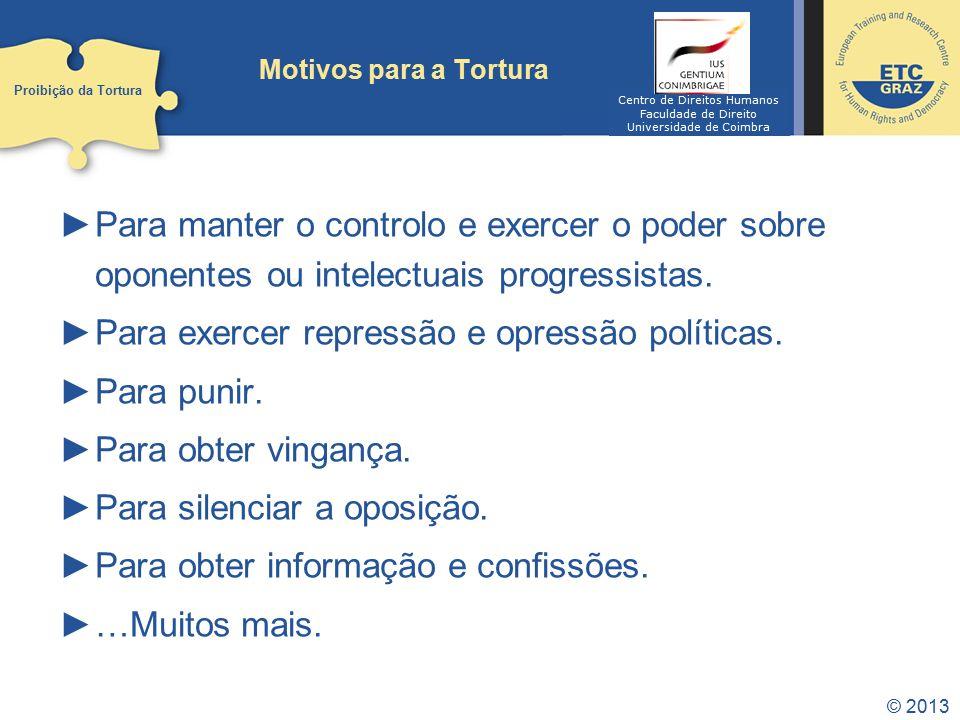 © 2013 Motivos para a Tortura Para manter o controlo e exercer o poder sobre oponentes ou intelectuais progressistas. Para exercer repressão e opressã