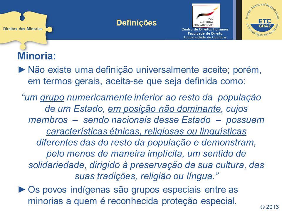 © 2013 Definições Direitos das minorias: Normas que protegem as minorias nacionais nos Estados e constituem direitos adicionais para determinados grupos.