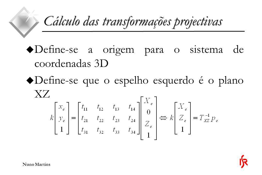 Nuno Martins u Define-se a origem para o sistema de coordenadas 3D u Define-se que o espelho esquerdo é o plano XZ Cálculo das transformações projectivas
