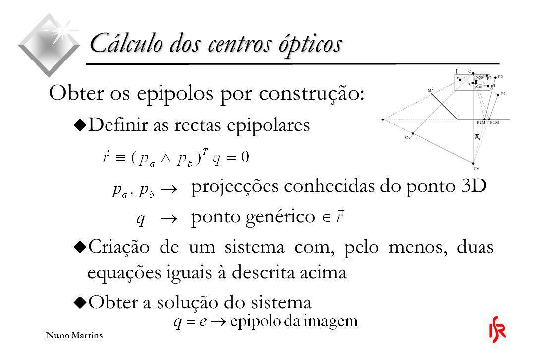 Nuno Martins Obter os epipolos por construção: u Definir as rectas epipolares projecções conhecidas do ponto 3D ponto genérico u Criação de um sistema com, pelo menos, duas equações iguais à descrita acima u Obter a solução do sistema Cálculo dos centros ópticos