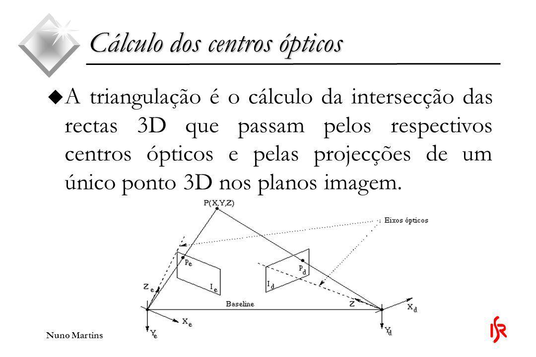 Nuno Martins u A triangulação é o cálculo da intersecção das rectas 3D que passam pelos respectivos centros ópticos e pelas projecções de um único ponto 3D nos planos imagem.