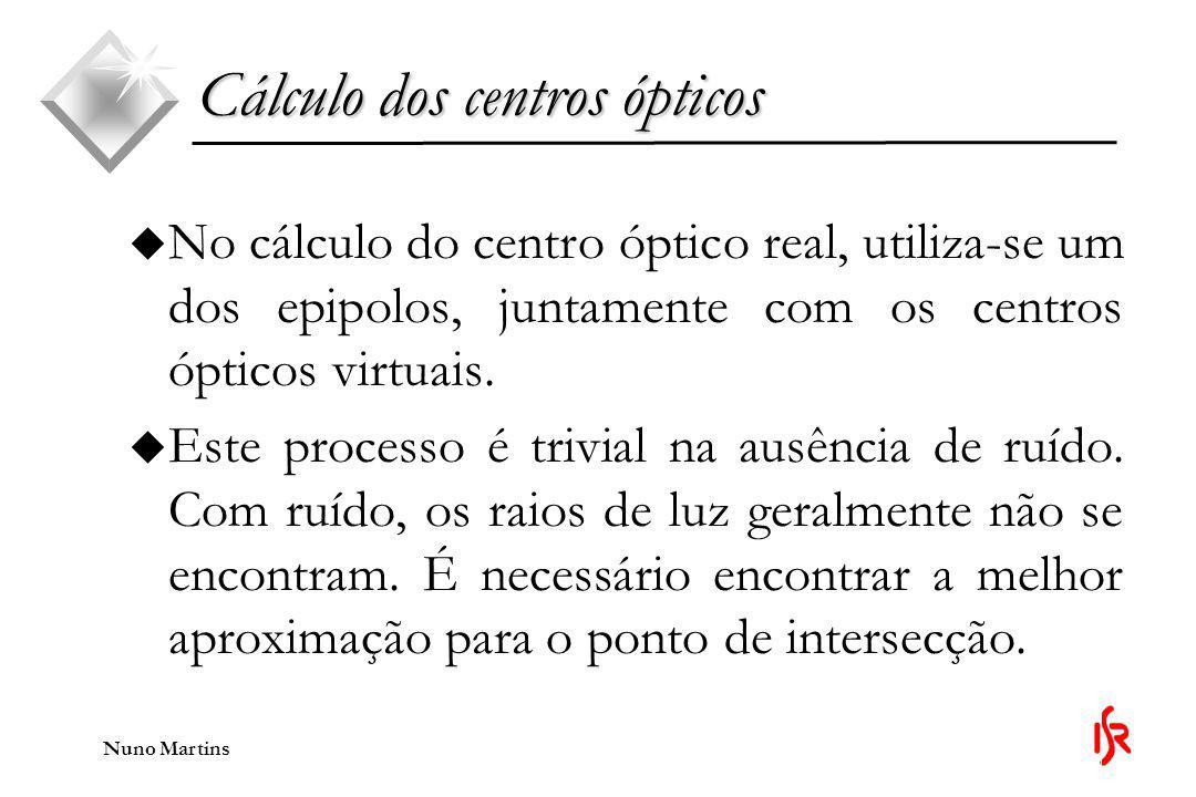 Nuno Martins u No cálculo do centro óptico real, utiliza-se um dos epipolos, juntamente com os centros ópticos virtuais.