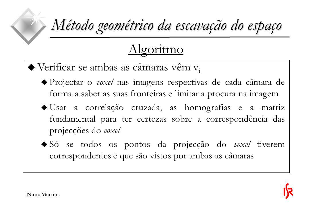 Nuno Martins Método geométrico da escavação do espaço Algoritmo u Verificar se ambas as câmaras vêm v i u Projectar o voxel nas imagens respectivas de cada câmara de forma a saber as suas fronteiras e limitar a procura na imagem u Usar a correlação cruzada, as homografias e a matriz fundamental para ter certezas sobre a correspondência das projecções do voxel u Só se todos os pontos da projecção do voxel tiverem correspondentes é que são vistos por ambas as câmaras