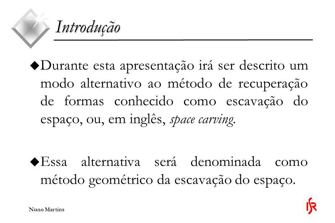 Nuno Martins Organização da apresentação u Esta apresentação divide-se em: u Método da escavação do espaço; u Diferenças entre o métodos; u O processo de reconstrução de formas: u Calibração do sistema de aquisição; u Método geométrico da escavação do espaço.