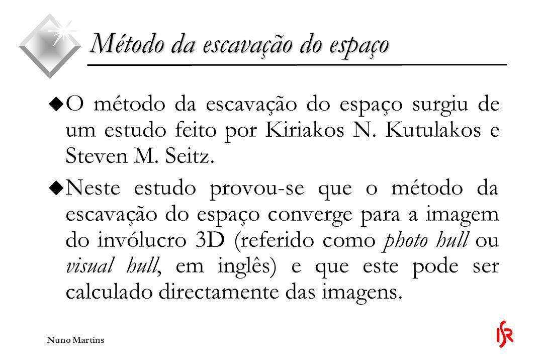 Nuno Martins Método da escavação do espaço u O método da escavação do espaço constrói a cena tridimensional a partir de um conjunto de imagens calibradas.