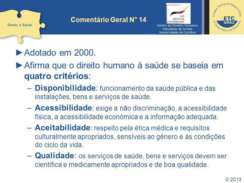 © 2013 Comentário Geral N° 14 Adotado em 2000. Afirma que o direito humano à saúde se baseia em quatro critérios: –Disponibilidade: funcionamento da s