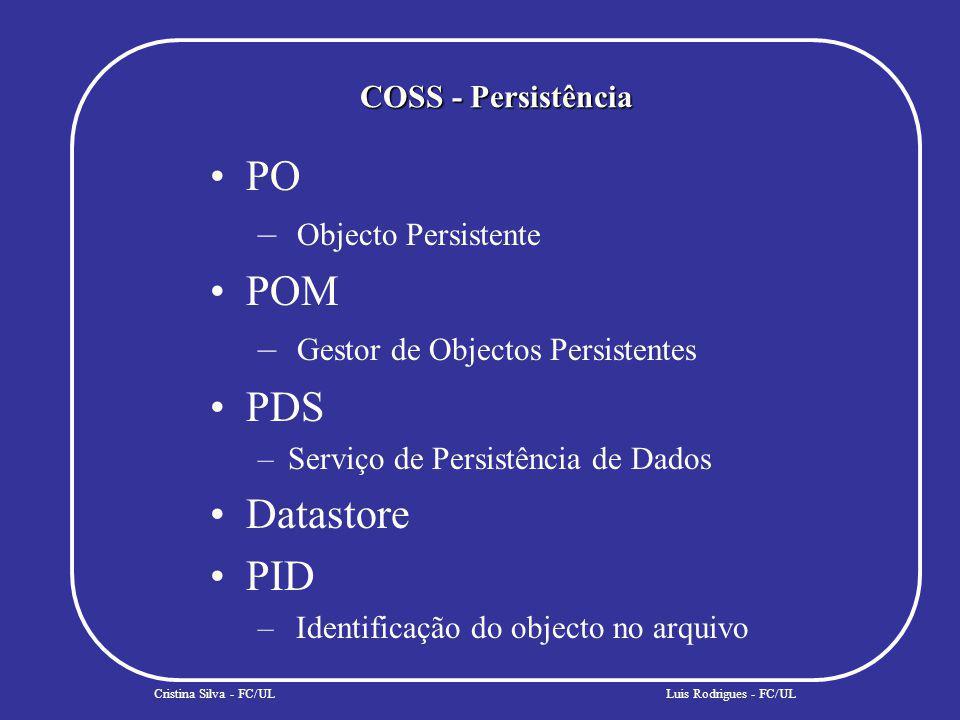 COSS - Persistência Cristina Silva - FC/ULLuis Rodrigues - FC/UL PO – Objecto Persistente POM – Gestor de Objectos Persistentes PDS –Serviço de Persistência de Dados Datastore PID – Identificação do objecto no arquivo