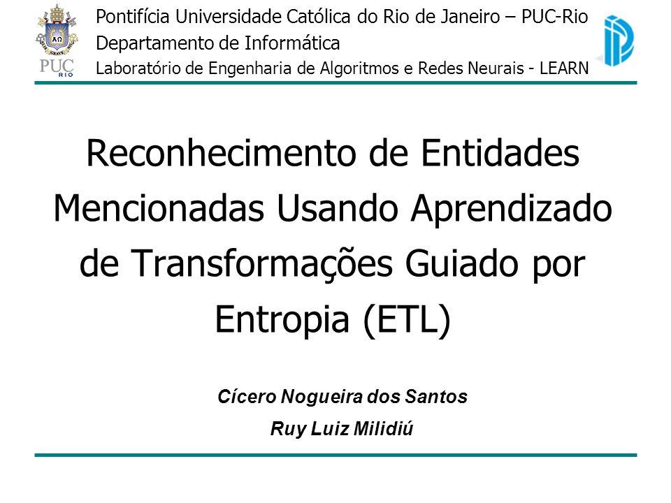 Reconhecimento de Entidades Mencionadas Usando Aprendizado de Transformações Guiado por Entropia (ETL) Cícero Nogueira dos Santos Ruy Luiz Milidiú Pon