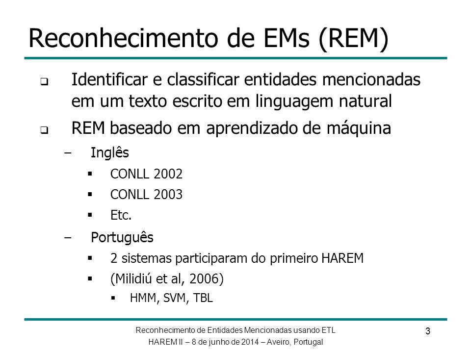 Reconhecimento de Entidades Mencionadas usando ETL HAREM II – 8 de junho de 2014 – Aveiro, Portugal Experimental setup Preprocessamento – Geração de novas features com uso de modelos ETL Etiquetagem morfossintática Identificação de sintagmas nominais Classificador Inicial (Baseline System - BLS) – Algumas seções / subseções do almanaque REPENTINO: Seres (Humano), Local (Terrestre, Cidades, Região, etc.), Organização (Companhias) TBL – Usamos os mesmos templates de Milidiú et al (2006) ETL – DT checa combinação das features palavra, pos tag, etiqueta de sintagma nominal e capitalização.