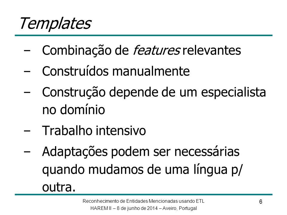 Reconhecimento de Entidades Mencionadas usando ETL HAREM II – 8 de junho de 2014 – Aveiro, Portugal 7 Aprendizado de regras de transformação sem a necessidade de gabaritos feitos à mão ETL = Decision Trees (DT) + TBL – ETL combina as vantagens de DT e TBL – Treinar uma árvore de decisão e decompô-la para extrair gabaritos – Especialista no domínio torna-se desnecessário – Regras geradas são mais eficazes do que DT – Regras geradas são tão boas quanto as geradas com gabaritos criados manualmente Aprendizado de Transformações guiado por Entropia (ETL)