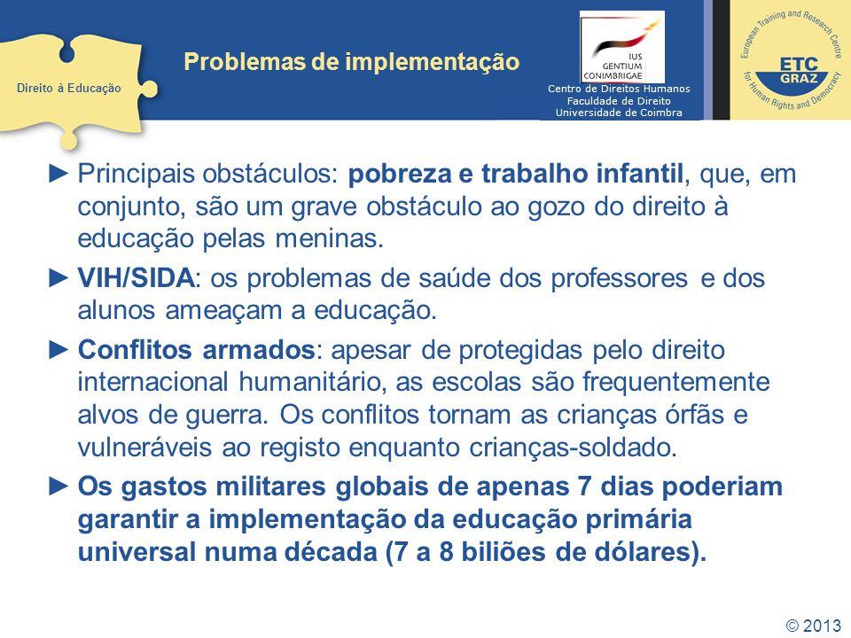 © 2013 Problemas de implementação Principais obstáculos: pobreza e trabalho infantil, que, em conjunto, são um grave obstáculo ao gozo do direito à ed