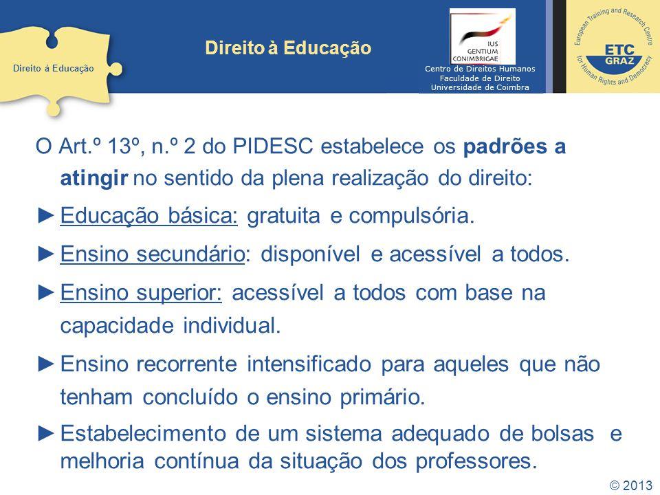 © 2013 Direito à Educação O Art.º 13º, n.º 2 do PIDESC estabelece os padrões a atingir no sentido da plena realização do direito: Educação básica: gra