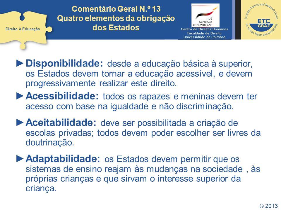 © 2013 Comentário Geral N.º 13 Quatro elementos da obrigação dos Estados Disponibilidade: desde a educação básica à superior, os Estados devem tornar