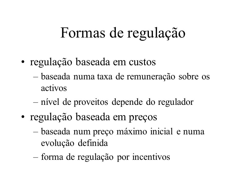 Formas de regulação regulação baseada em custos –baseada numa taxa de remuneração sobre os activos –nível de proveitos depende do regulador regulação