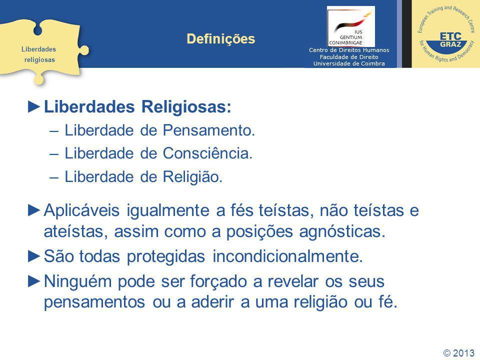 © 2013 Definições Liberdades Religiosas: –Liberdade de Pensamento. –Liberdade de Consciência. –Liberdade de Religião. Aplicáveis igualmente a fés teís