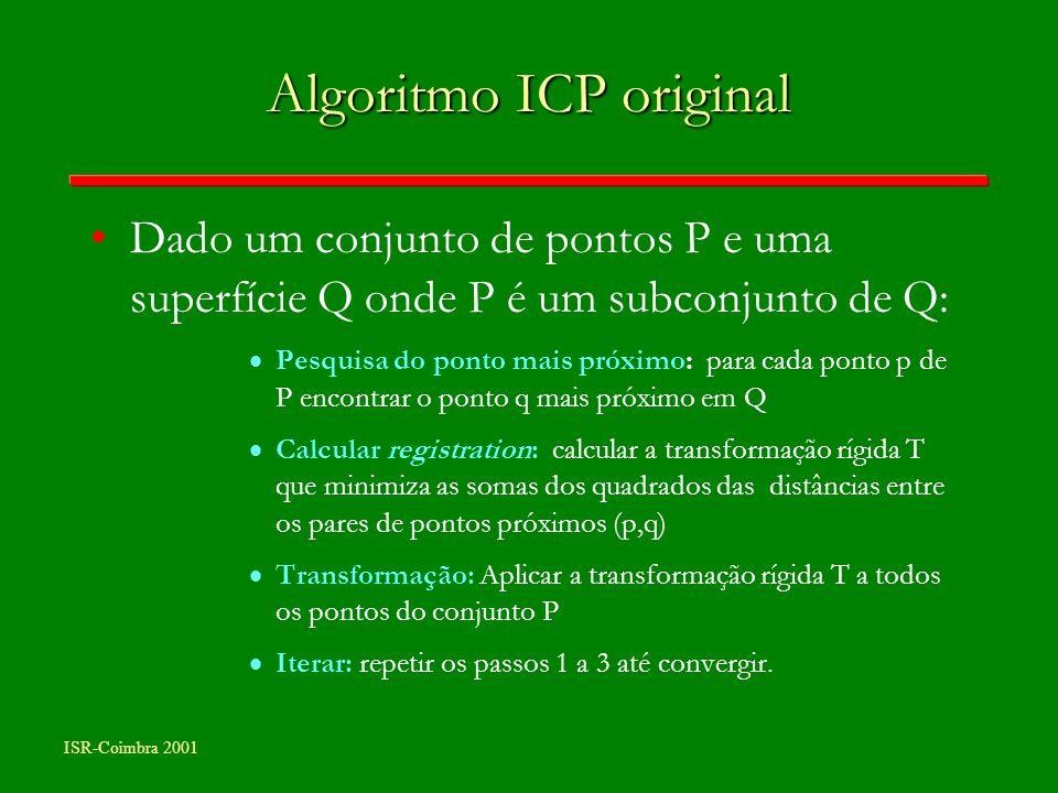 ISR-Coimbra 2001 Algoritmo ICP original Dado um conjunto de pontos P e uma superfície Q onde P é um subconjunto de Q: Pesquisa do ponto mais próximo: