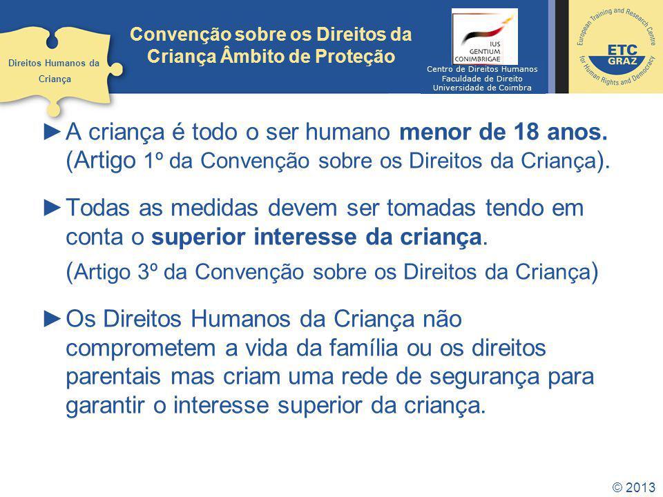 © 2013 Convenção sobre os Direitos da Criança Âmbito de Proteção A criança é todo o ser humano menor de 18 anos. (Artigo 1º da Convenção sobre os Dire