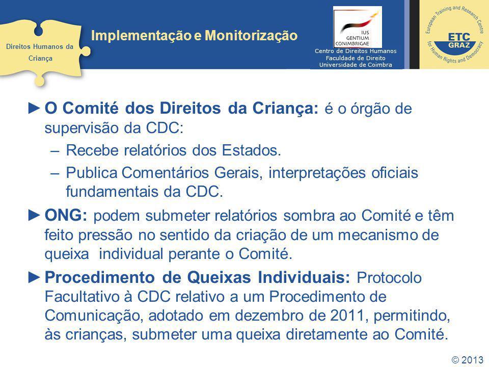 © 2013 Implementação e Monitorização O Comité dos Direitos da Criança: é o órgão de supervisão da CDC: –Recebe relatórios dos Estados. –Publica Coment