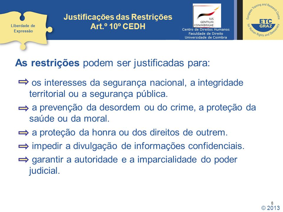 8 Justificações das Restrições Art.º 10º CEDH As restrições podem ser justificadas para: os interesses da segurança nacional, a integridade territoria
