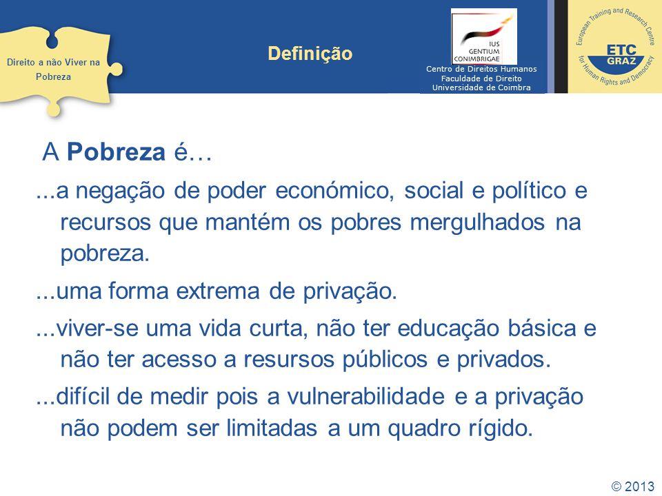© 2013 Definição A Pobreza é…...a negação de poder económico, social e político e recursos que mantém os pobres mergulhados na pobreza....uma forma ex