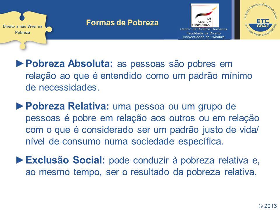 © 2013 Formas de Pobreza Pobreza Absoluta: as pessoas são pobres em relação ao que é entendido como um padrão mínimo de necessidades. Pobreza Relativa