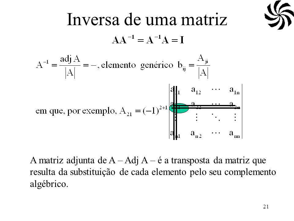 21 Inversa de uma matriz A matriz adjunta de A – Adj A – é a transposta da matriz que resulta da substituição de cada elemento pelo seu complemento algébrico.