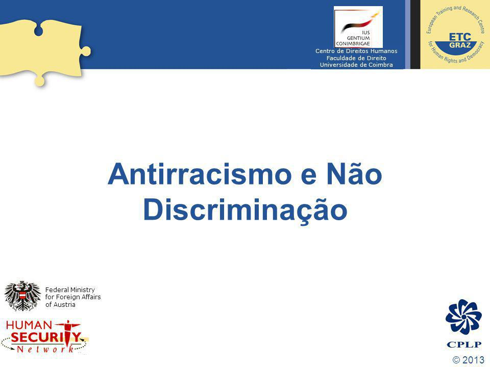 © 2013 Antirracismo e Não Discriminação Federal Ministry for Foreign Affairs of Austria Centro de Direitos Humanos Faculdade de Direito Universidade d