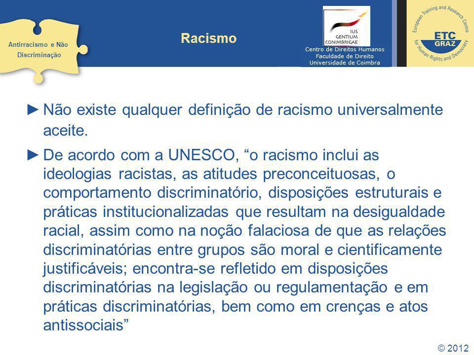 © 2012 Racismo Não existe qualquer definição de racismo universalmente aceite. De acordo com a UNESCO, o racismo inclui as ideologias racistas, as ati