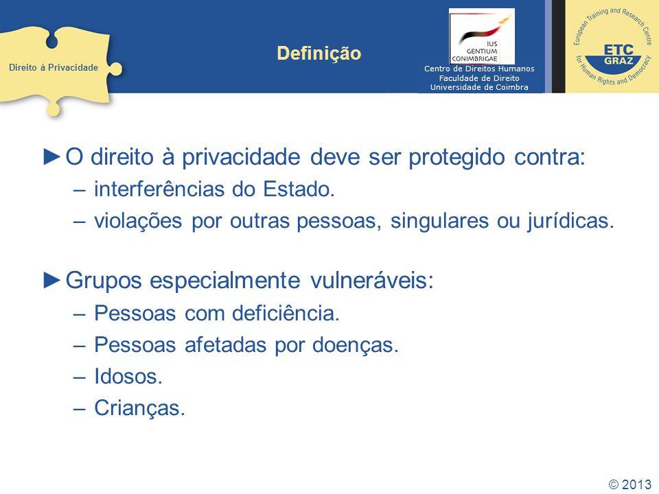 © 2013 Definição O direito à privacidade deve ser protegido contra: –interferências do Estado. –violações por outras pessoas, singulares ou jurídicas.