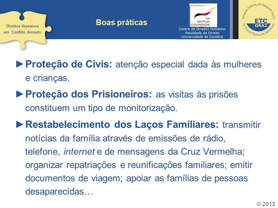 © 2013 Boas práticas Proteção de Civis: atenção especial dada às mulheres e crianças. Proteção dos Prisioneiros: as visitas às prisões constituem um t