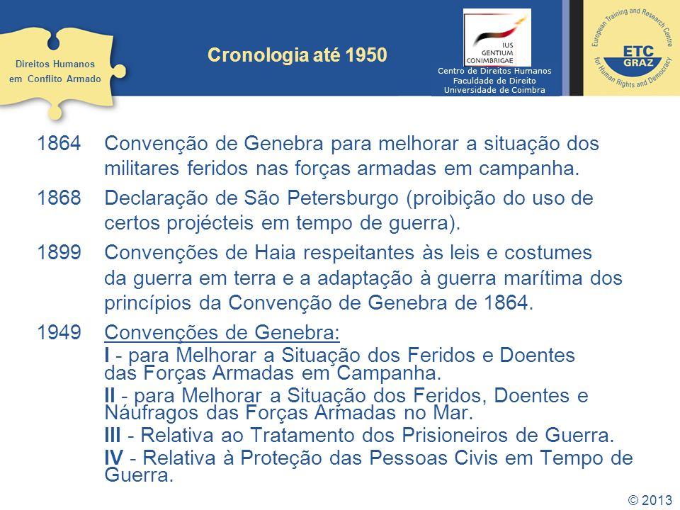 © 2013 Cronologia até 1950 1864Convenção de Genebra para melhorar a situação dos militares feridos nas forças armadas em campanha. 1868Declaração de S