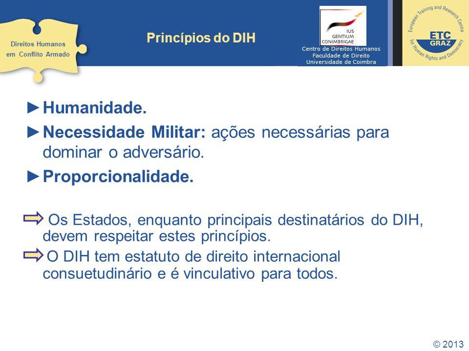 © 2013 Princípios do DIH Humanidade. Necessidade Militar: ações necessárias para dominar o adversário. Proporcionalidade. Os Estados, enquanto princip