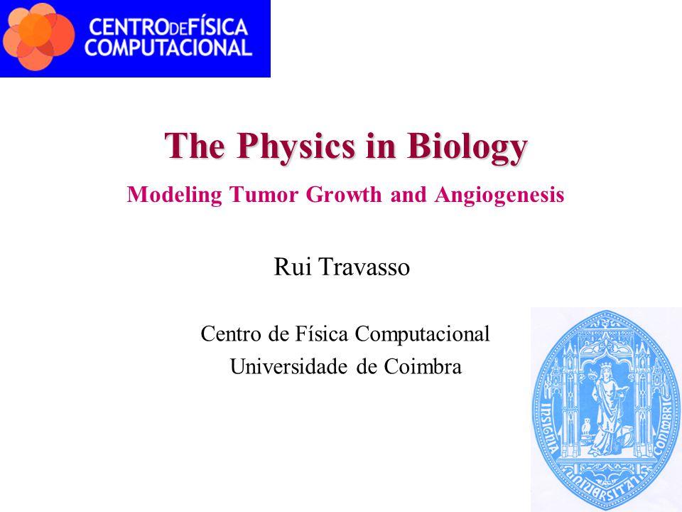 The Physics in Biology Modeling Tumor Growth and Angiogenesis Rui Travasso Centro de Física Computacional Universidade de Coimbra