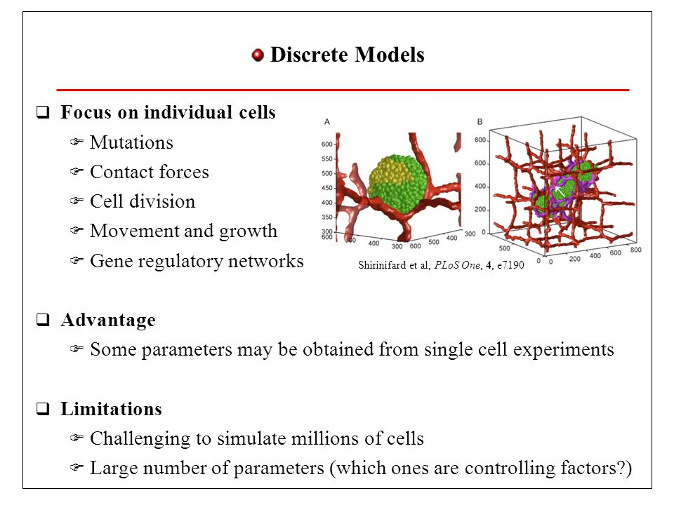 Discrete Models Focus on individual cells Mutations Contact forces Cell division Movement and growth Gene regulatory networks Advantage Some parameters may be obtained from single cell experiments Limitations Challenging to simulate millions of cells Large number of parameters (which ones are controlling factors?) Shirinifard et al, PLoS One, 4, e7190