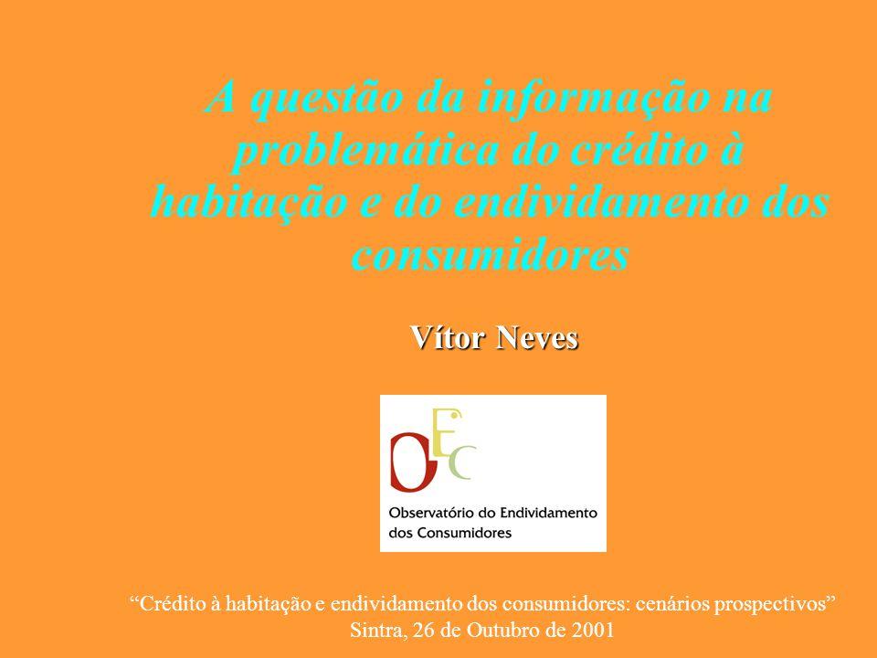 A questão da informação na problemática do crédito à habitação e do endividamento dos consumidores Vítor Neves Crédito à habitação e endividamento dos consumidores: cenários prospectivos Sintra, 26 de Outubro de 2001