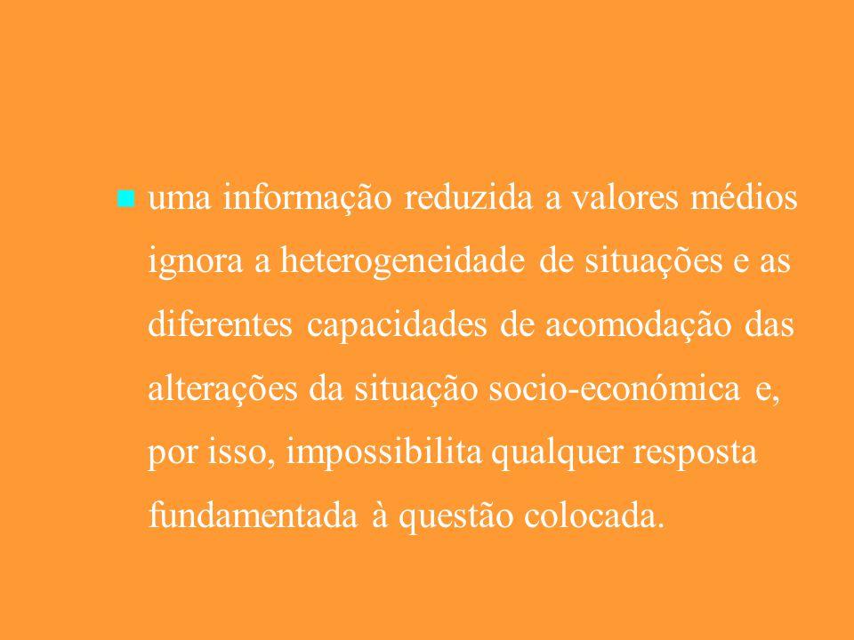 uma informação reduzida a valores médios ignora a heterogeneidade de situações e as diferentes capacidades de acomodação das alterações da situação socio-económica e, por isso, impossibilita qualquer resposta fundamentada à questão colocada.