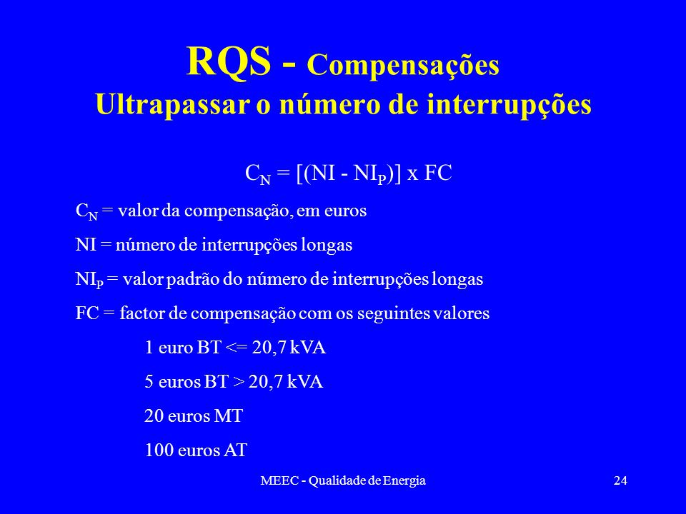 MEEC - Qualidade de Energia24 RQS - Compensações Ultrapassar o número de interrupções C N = [(NI - NI P )] x FC C N = valor da compensação, em euros N