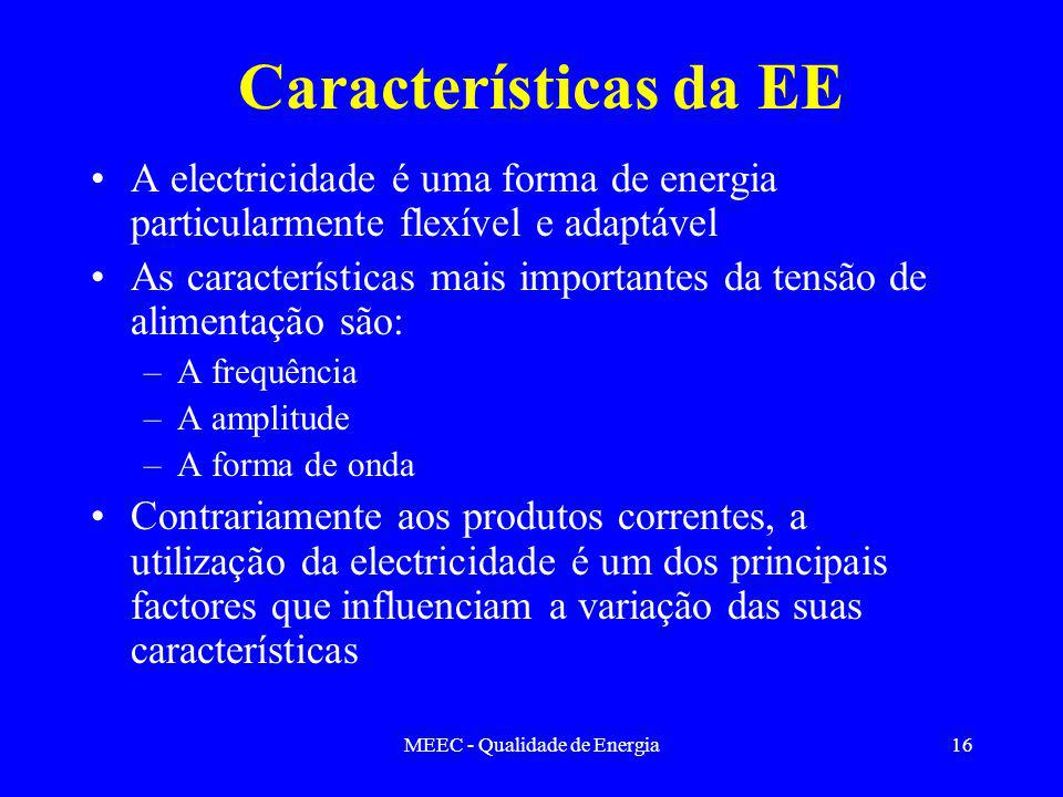 MEEC - Qualidade de Energia16 Características da EE A electricidade é uma forma de energia particularmente flexível e adaptável As características mais importantes da tensão de alimentação são: –A frequência –A amplitude –A forma de onda Contrariamente aos produtos correntes, a utilização da electricidade é um dos principais factores que influenciam a variação das suas características