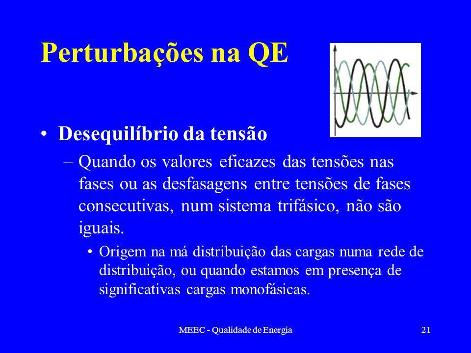 MEEC - Qualidade de Energia21 Perturbações na QE Desequilíbrio da tensão –Quando os valores eficazes das tensões nas fases ou as desfasagens entre tensões de fases consecutivas, num sistema trifásico, não são iguais.
