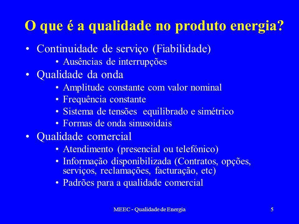 MEEC - Qualidade de Energia5 O que é a qualidade no produto energia? Continuidade de serviço (Fiabilidade) Ausências de interrupções Qualidade da onda