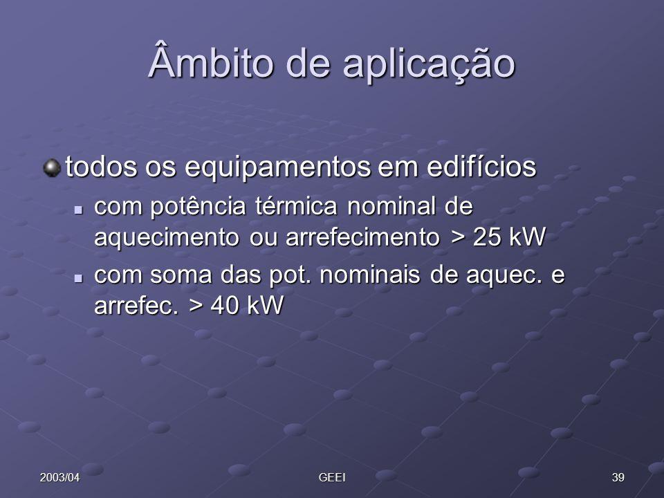 392003/04GEEI Âmbito de aplicação todos os equipamentos em edifícios com potência térmica nominal de aquecimento ou arrefecimento > 25 kW com potência