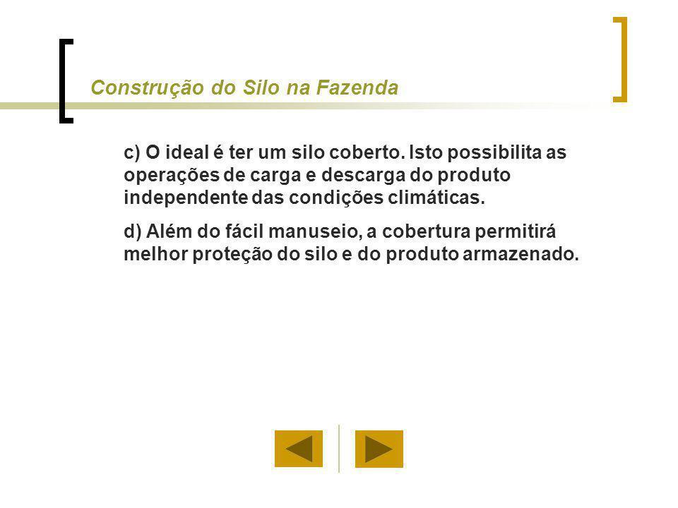 c) O ideal é ter um silo coberto. Isto possibilita as operações de carga e descarga do produto independente das condições climáticas. d) Além do fácil