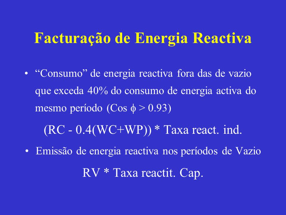 Facturação de Energia Reactiva Consumo de energia reactiva fora das de vazio que exceda 40% do consumo de energia activa do mesmo período (Cos > 0.93)