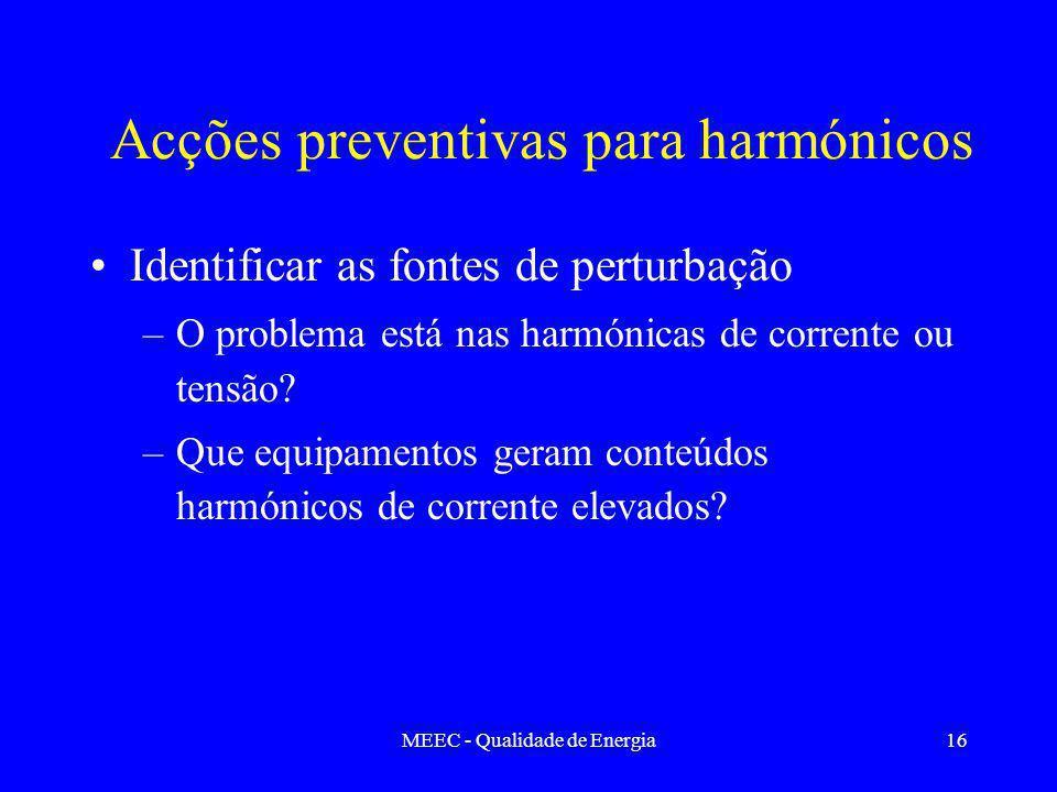 MEEC - Qualidade de Energia16 Acções preventivas para harmónicos Identificar as fontes de perturbação –O problema está nas harmónicas de corrente ou tensão.