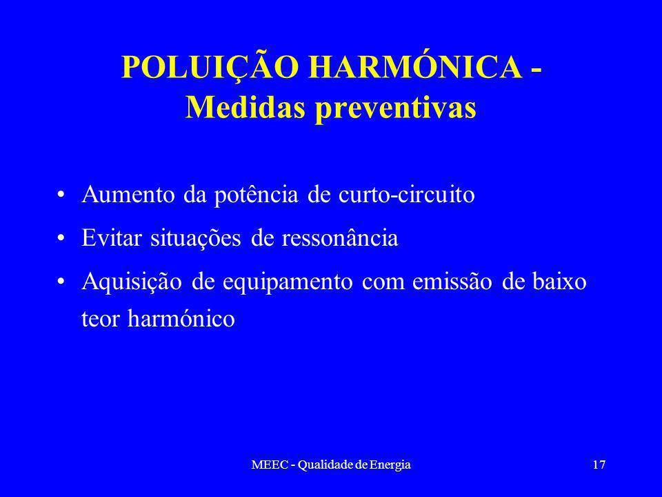 MEEC - Qualidade de Energia17 Aumento da potência de curto-circuito Evitar situações de ressonância Aquisição de equipamento com emissão de baixo teor harmónico POLUIÇÃO HARMÓNICA - Medidas preventivas