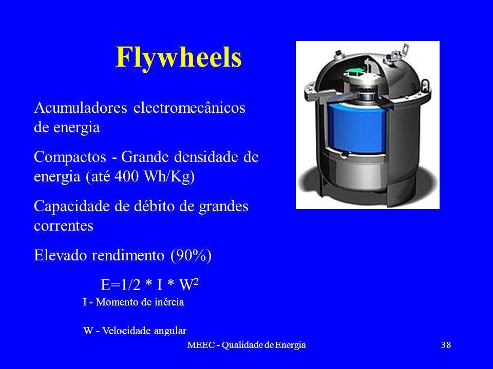 MEEC - Qualidade de Energia38 Flywheels Acumuladores electromecânicos de energia Compactos - Grande densidade de energia (até 400 Wh/Kg) Capacidade de débito de grandes correntes Elevado rendimento (90%) E=1/2 * I * W 2 I - Momento de inércia W - Velocidade angular