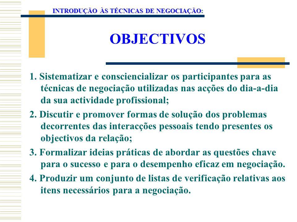 OBJECTIVOS 1. Sistematizar e consciencializar os participantes para as técnicas de negociação utilizadas nas acções do dia-a-dia da sua actividade pro