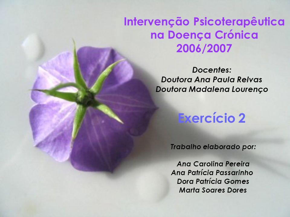 Intervenção Psicoterapêutica na Doença Crónica 2006/2007 Docentes: Doutora Ana Paula Relvas Doutora Madalena Lourenço Exercício 2 Trabalho elaborado p